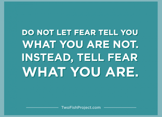 Do not let fear tell you what you are not. Instead tell fear what you are.