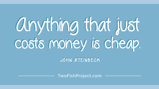 Anything that just costs money is cheap.