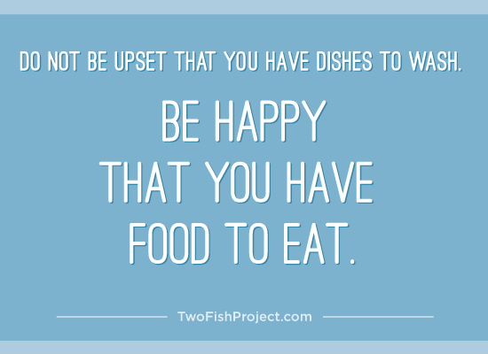 Do not be upset that you have dishes to wash. Be happy that you have food to eat.