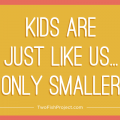 Kids are just like us...only smaller